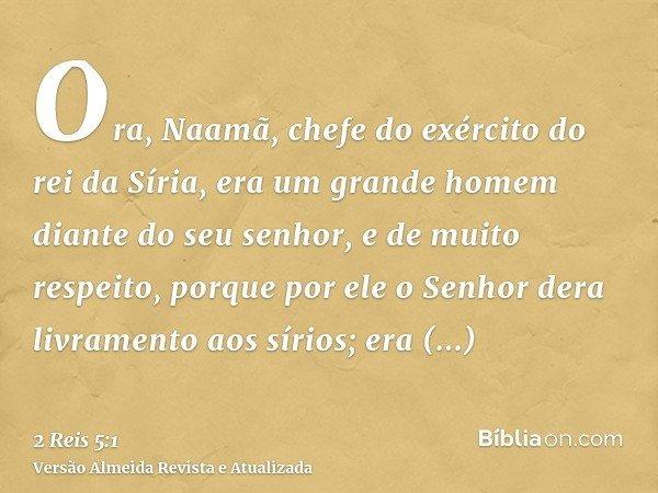 Ora, Naamã, chefe do exército do rei da Síria, era um grande homem diante do seu senhor, e de muito respeito, porque por ele o Senhor dera livramento aos sírios