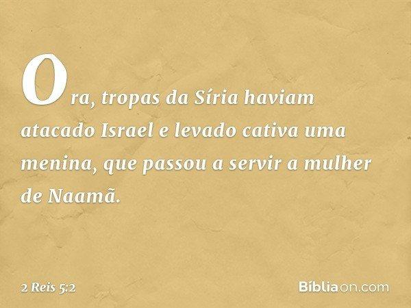 Ora, tropas da Síria haviam atacado Israel e levado cativa uma menina, que passou a servir a mulher de Naamã. -- 2 Reis 5:2