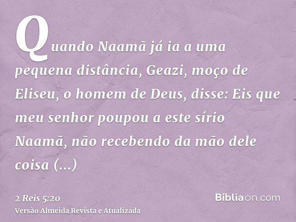 Quando Naamã já ia a uma pequena distância, Geazi, moço de Eliseu, o homem de Deus, disse: Eis que meu senhor poupou a este sírio Naamã, não recebendo da mão de
