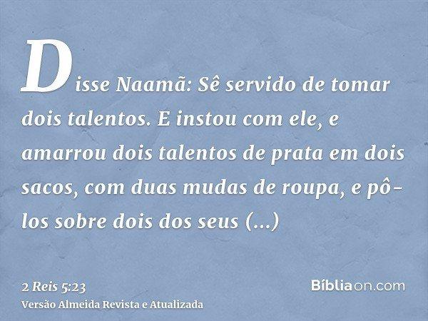 Disse Naamã: Sê servido de tomar dois talentos. E instou com ele, e amarrou dois talentos de prata em dois sacos, com duas mudas de roupa, e pô-los sobre dois d