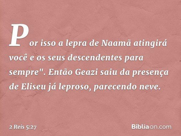"""Por isso a lepra de Naamã atingirá você e os seus descendentes para sempre"""". Então Geazi saiu da presença de Eliseu já leproso, parecendo neve. -- 2 Reis 5:27"""