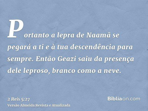 Portanto a lepra de Naamã se pegará a ti e à tua descendência para sempre. Então Geazi saiu da presença dele leproso, branco como a neve.