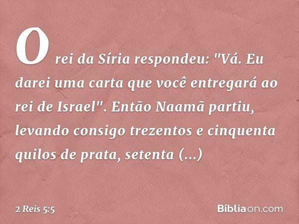 """O rei da Síria respondeu: """"Vá. Eu darei uma carta que você entregará ao rei de Israel"""". Então Naamã partiu, levando consigo trezentos e cinquenta quilos de prat"""