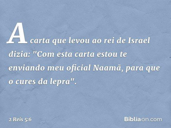 """A carta que levou ao rei de Israel dizia: """"Com esta carta estou te enviando meu oficial Naamã, para que o cures da lepra"""". -- 2 Reis 5:6"""