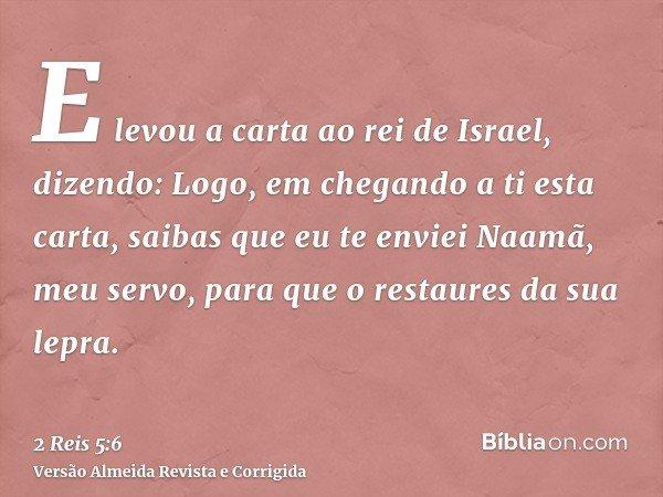 E levou a carta ao rei de Israel, dizendo: Logo, em chegando a ti esta carta, saibas que eu te enviei Naamã, meu servo, para que o restaures da sua lepra.