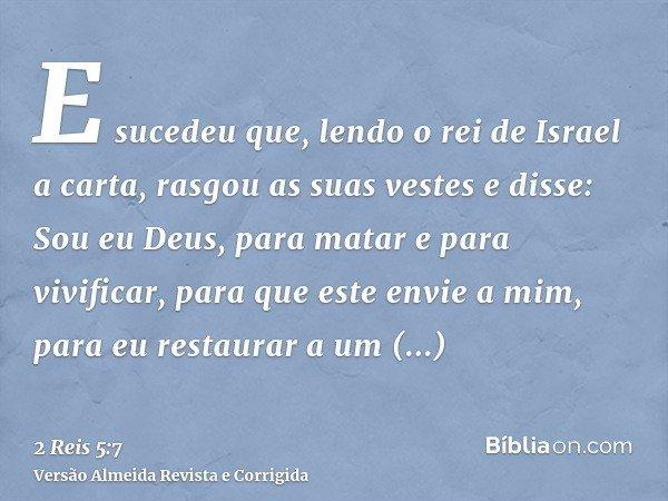 E sucedeu que, lendo o rei de Israel a carta, rasgou as suas vestes e disse: Sou eu Deus, para matar e para vivificar, para que este envie a mim, para eu restau