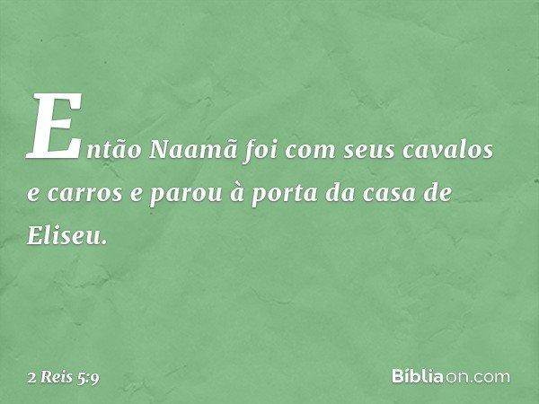 Então Naamã foi com seus cavalos e carros e parou à porta da casa de Eliseu. -- 2 Reis 5:9
