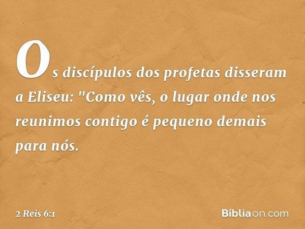 """Os discípulos dos profetas disseram a Eliseu: """"Como vês, o lugar onde nos reunimos contigo é pequeno demais para nós. -- 2 Reis 6:1"""