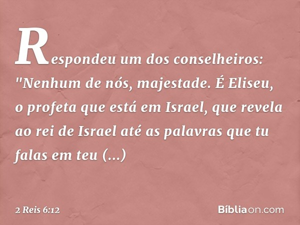 """Respondeu um dos conselheiros: """"Nenhum de nós, majestade. É Eliseu, o profeta que está em Israel, que revela ao rei de Israel até as palavras que tu falas em teu quarto"""