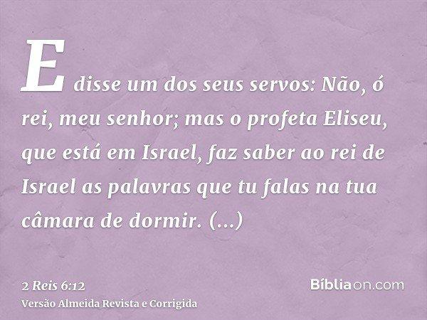 E disse um dos seus servos: Não, ó rei, meu senhor; mas o profeta Eliseu, que está em Israel, faz saber ao rei de Israel as palavras que tu falas na tua câmara