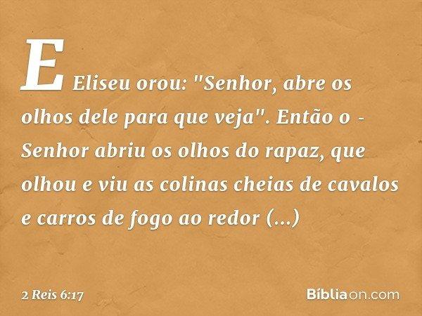 """E Eliseu orou: """"Senhor, abre os olhos dele para que veja"""". Então o Senhor abriu os olhos do rapaz, que olhou e viu as colinas cheias de cavalos e carros de fog"""