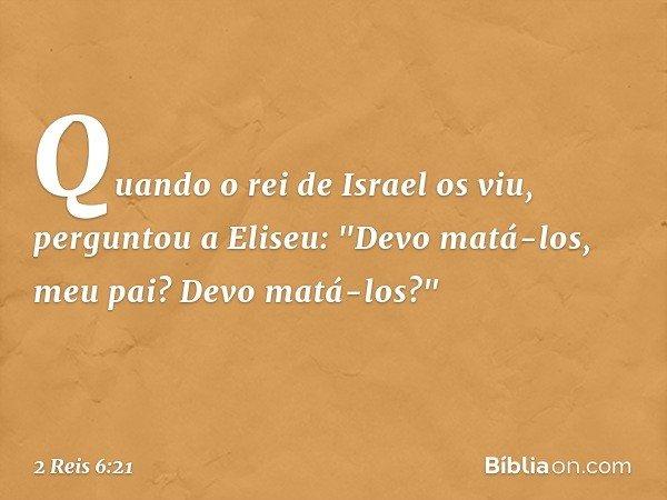 """Quando o rei de Israel os viu, perguntou a Eliseu: """"Devo matá-los, meu pai? Devo matá-los?"""" -- 2 Reis 6:21"""