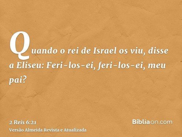 Quando o rei de Israel os viu, disse a Eliseu: Feri-los-ei, feri-los-ei, meu pai?