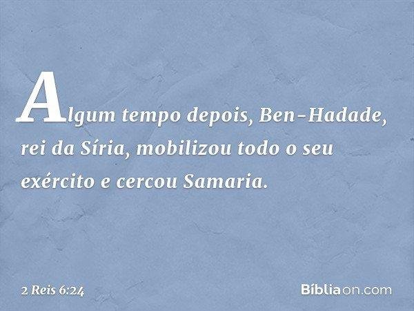 Algum tempo depois, Ben-Hadade, rei da Síria, mobilizou todo o seu exército e cercou Samaria. -- 2 Reis 6:24