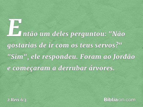 """Então um deles perguntou: """"Não gostarias de ir com os teus servos?"""" """"Sim"""", ele respondeu. Foram ao Jordão e começaram a derrubar árvores. -- 2 Reis 6:3"""