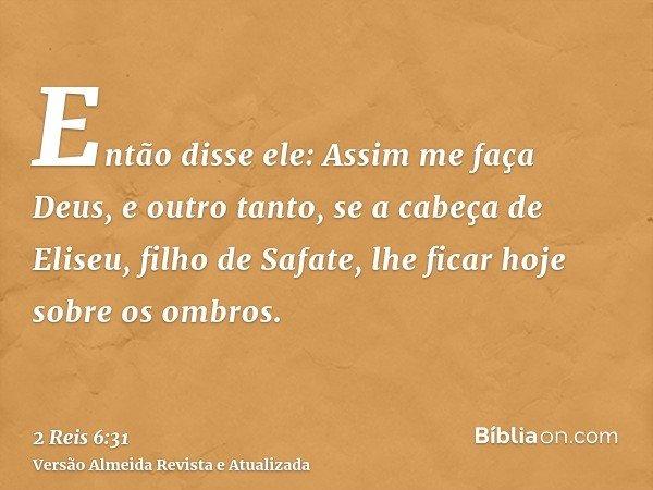 Então disse ele: Assim me faça Deus, e outro tanto, se a cabeça de Eliseu, filho de Safate, lhe ficar hoje sobre os ombros.