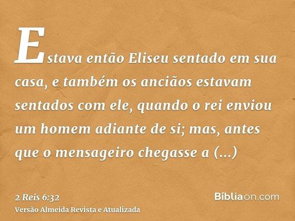 Estava então Eliseu sentado em sua casa, e também os anciãos estavam sentados com ele, quando o rei enviou um homem adiante de si; mas, antes que o mensageiro c