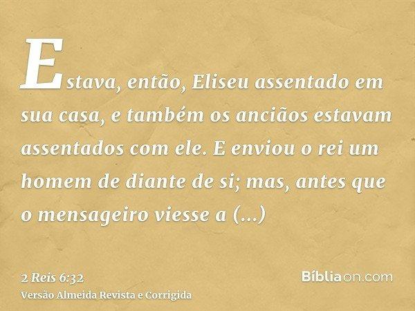 Estava, então, Eliseu assentado em sua casa, e também os anciãos estavam assentados com ele. E enviou o rei um homem de diante de si; mas, antes que o mensageir