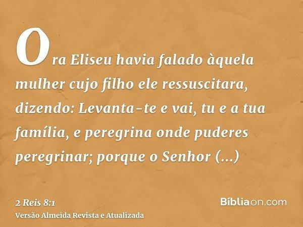 Ora Eliseu havia falado àquela mulher cujo filho ele ressuscitara, dizendo: Levanta-te e vai, tu e a tua família, e peregrina onde puderes peregrinar; porque o
