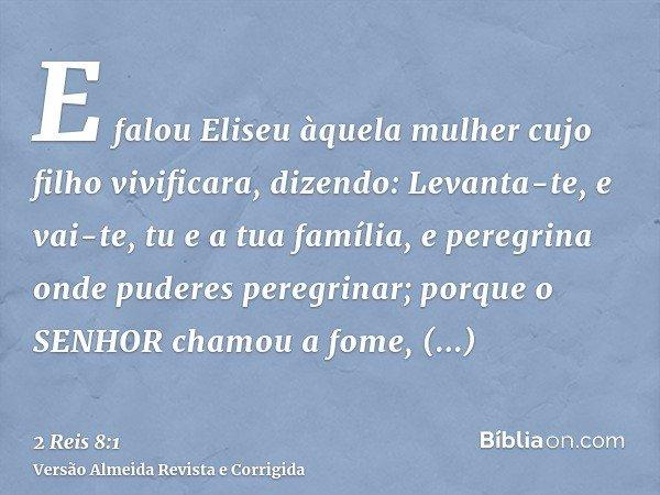 E falou Eliseu àquela mulher cujo filho vivificara, dizendo: Levanta-te, e vai-te, tu e a tua família, e peregrina onde puderes peregrinar; porque o SENHOR cham