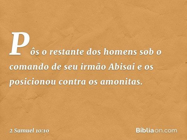 Pôs o restante dos homens sob o comando de seu irmão Abisai e os posicionou contra os amonitas. -- 2 Samuel 10:10