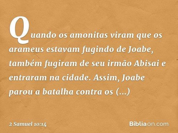 Quando os amonitas viram que os arameus estavam fugindo de Joabe, também fugiram de seu irmão Abisai e entraram na cidade. Assim, Joabe parou a batalha contra