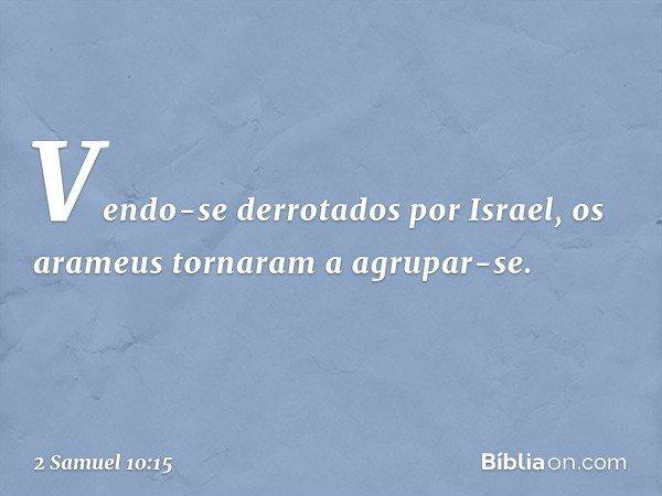 Vendo-se derrotados por Israel, os arameus tornaram a agrupar-se. -- 2 Samuel 10:15
