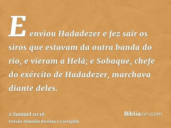 E enviou Hadadezer e fez sair os siros que estavam da outra banda do rio, e vieram a Helã; e Sobaque, chefe do exército de Hadadezer, marchava diante deles.