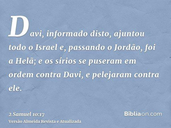 Davi, informado disto, ajuntou todo o Israel e, passando o Jordão, foi a Helã; e os sírios se puseram em ordem contra Davi, e pelejaram contra ele.