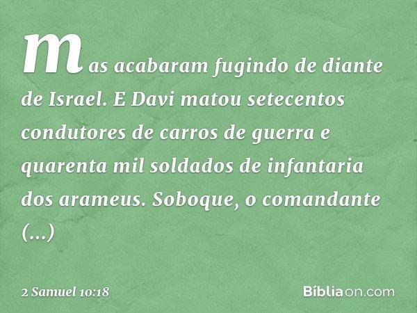 mas acabaram fugindo de diante de Israel. E Davi matou setecentos condutores de carros de guerra e quarenta mil soldados de infantaria dos arameus. Soboque, o