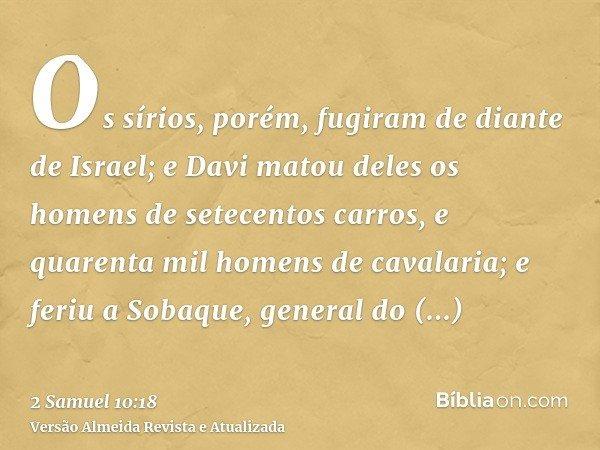 Os sírios, porém, fugiram de diante de Israel; e Davi matou deles os homens de setecentos carros, e quarenta mil homens de cavalaria; e feriu a Sobaque, general