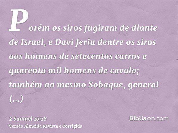 Porém os siros fugiram de diante de Israel, e Davi feriu dentre os siros aos homens de setecentos carros e quarenta mil homens de cavalo; também ao mesmo Sobaqu