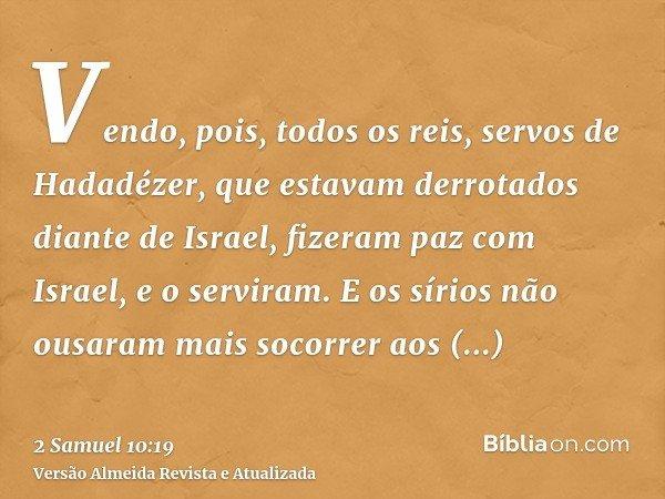Vendo, pois, todos os reis, servos de Hadadézer, que estavam derrotados diante de Israel, fizeram paz com Israel, e o serviram. E os sírios não ousaram mais soc