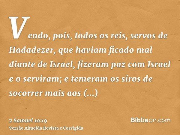 Vendo, pois, todos os reis, servos de Hadadezer, que haviam ficado mal diante de Israel, fizeram paz com Israel e o serviram; e temeram os siros de socorrer mai