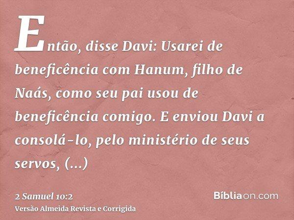 Então, disse Davi: Usarei de beneficência com Hanum, filho de Naás, como seu pai usou de beneficência comigo. E enviou Davi a consolá-lo, pelo ministério de seu