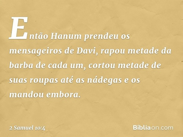Então Hanum prendeu os mensageiros de Davi, rapou metade da barba de cada um, cortou metade de suas roupas até as nádegas e os mandou embora. -- 2 Samuel 10:4