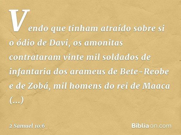 Vendo que tinham atraído sobre si o ódio de Davi, os amonitas contrataram vinte mil soldados de infantaria dos arameus de Bete-Reobe e de Zobá, mil homens do re