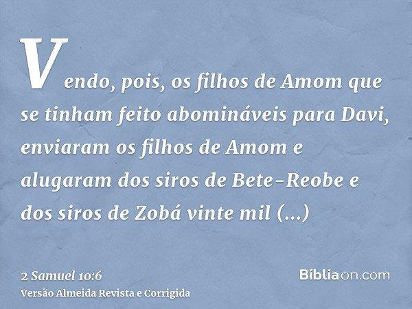 Vendo, pois, os filhos de Amom que se tinham feito abomináveis para Davi, enviaram os filhos de Amom e alugaram dos siros de Bete-Reobe e dos siros de Zobá vint