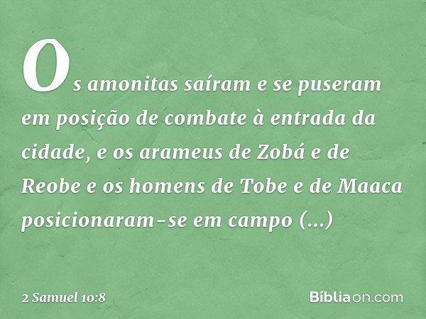 Os amonitas saíram e se puseram em posição de combate à entrada da cidade, e os arameus de Zobá e de Reobe e os homens de Tobe e de Maaca posicionaram-se em c