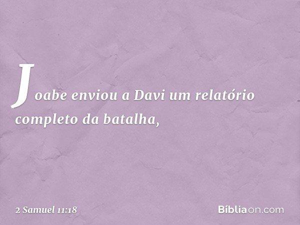 Joabe enviou a Davi um relatório completo da batalha, -- 2 Samuel 11:18