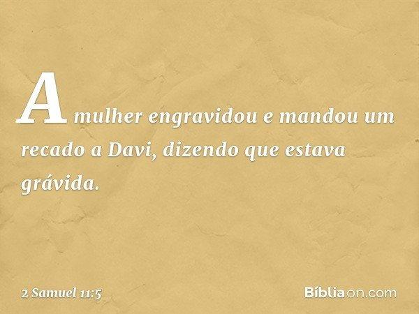 A mulher engravidou e mandou um recado a Davi, dizendo que estava grávida. -- 2 Samuel 11:5