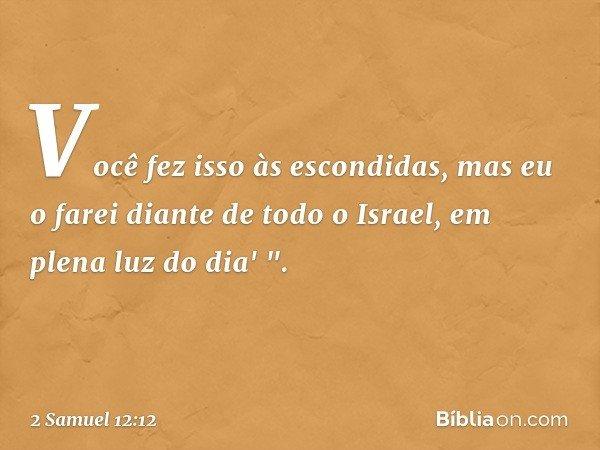 """Você fez isso às escondidas, mas eu o farei diante de todo o Israel, em plena luz do dia' """". -- 2 Samuel 12:12"""