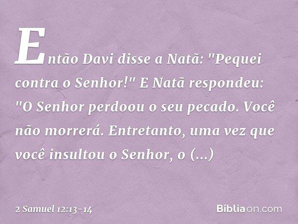 """Então Davi disse a Natã: """"Pequei contra o Senhor!"""" E Natã respondeu: """"O Senhor perdoou o seu pecado. Você não morrerá. Entretanto, uma vez que você insultou o"""