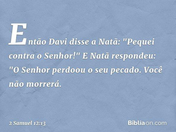 """Então Davi disse a Natã: """"Pequei contra o Senhor!"""" E Natã respondeu: """"O Senhor perdoou o seu pecado. Você não morrerá. -- 2 Samuel 12:13"""