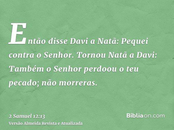 Então disse Davi a Natã: Pequei contra o Senhor. Tornou Natã a Davi: Também o Senhor perdoou o teu pecado; não morreras.