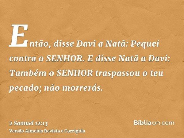Então, disse Davi a Natã: Pequei contra o SENHOR. E disse Natã a Davi: Também o SENHOR traspassou o teu pecado; não morrerás.