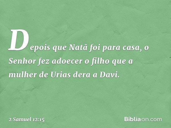 Depois que Natã foi para casa, o Senhor fez adoecer o filho que a mulher de Urias dera a Davi. -- 2 Samuel 12:15