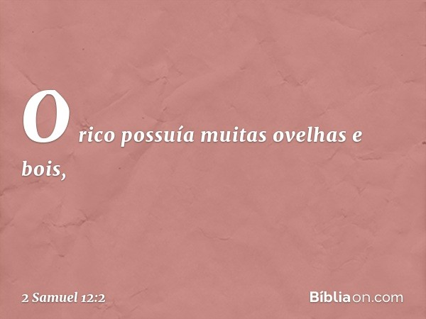 O rico possuía muitas ovelhas e bois, -- 2 Samuel 12:2