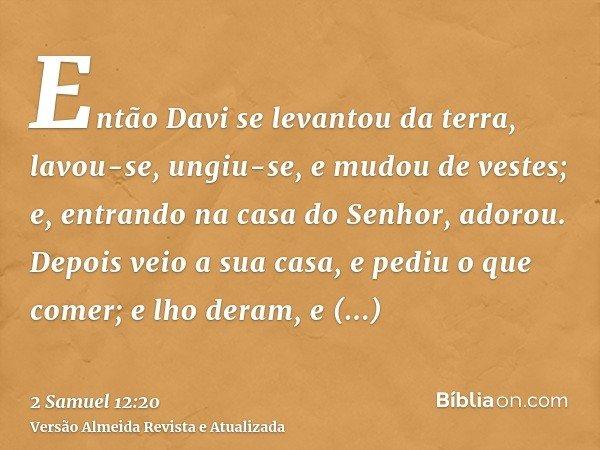 Então Davi se levantou da terra, lavou-se, ungiu-se, e mudou de vestes; e, entrando na casa do Senhor, adorou. Depois veio a sua casa, e pediu o que comer; e lh