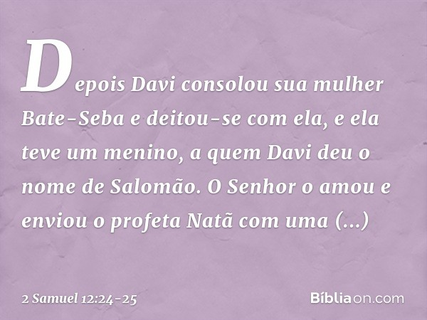 Depois Davi consolou sua mulher Bate-Seba e deitou-se com ela, e ela teve um menino, a quem Davi deu o nome de Salomão. O Senhor o amou e enviou o profeta Natã